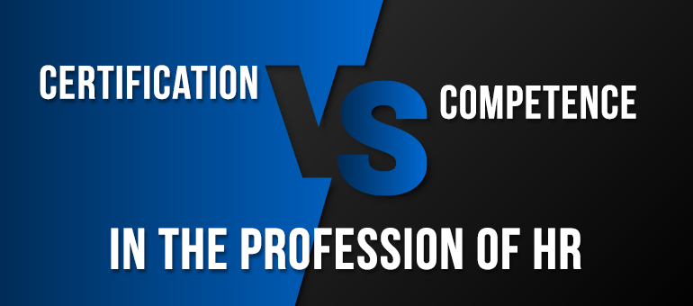 Certification vs. Competence in the Profession of HR
