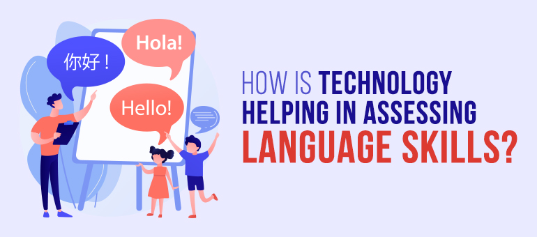 How is Technology Helping in Assessing Language Skills