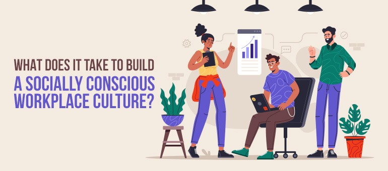 What Does It Take to Build a Socially Conscious Workplace Culture